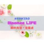 BloomeeLIFE(ブルーミーライフ)の解約方法と注意点!口コミもチェック